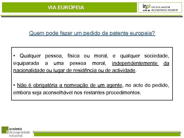 VIA EUROPEIA Quem pode fazer um pedido de patente europeia? • Qualquer pessoa, física