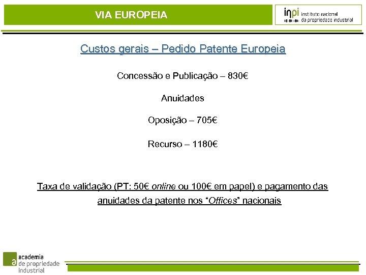 VIA EUROPEIA Custos gerais – Pedido Patente Europeia Concessão e Publicação – 830€ Anuidades