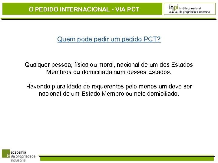 O PEDIDO INTERNACIONAL - VIA PCT Quem pode pedir um pedido PCT? Qualquer pessoa,