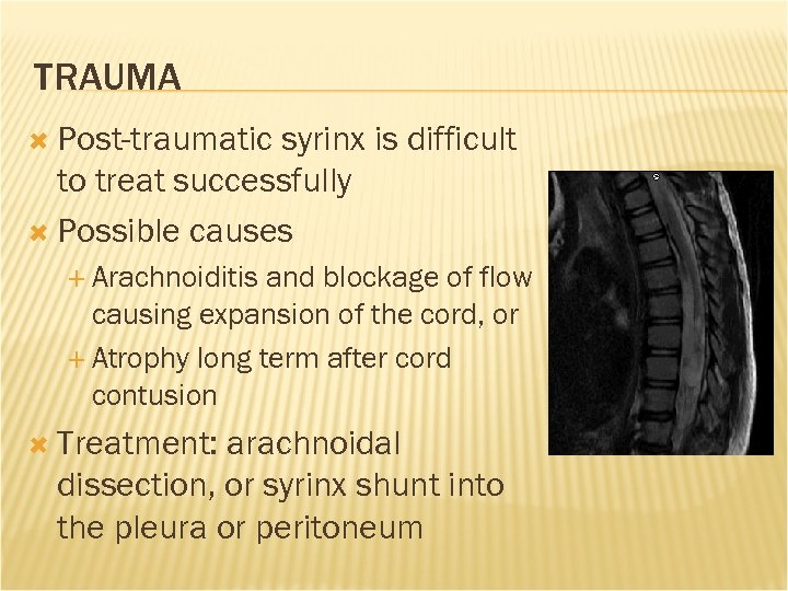TRAUMA Post-traumatic syrinx is difficult to treat successfully Possible causes Arachnoiditis and blockage of