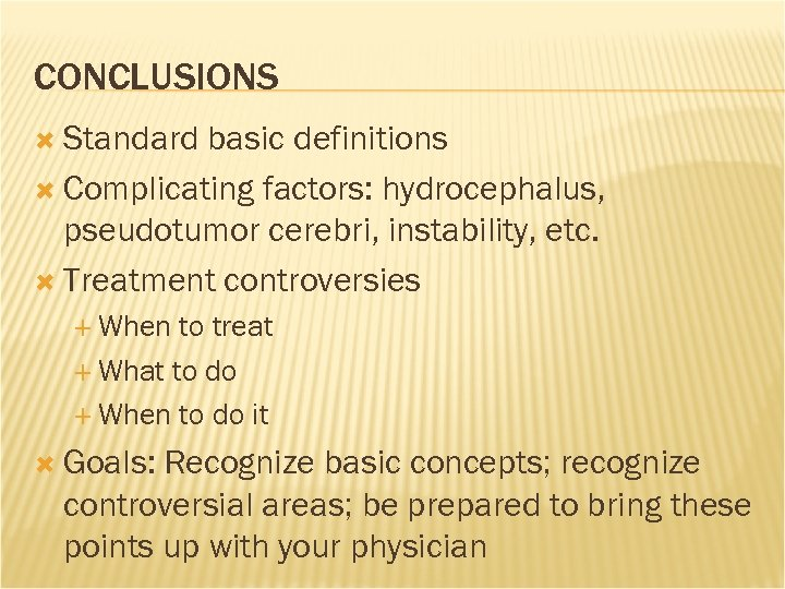 CONCLUSIONS Standard basic definitions Complicating factors: hydrocephalus, pseudotumor cerebri, instability, etc. Treatment controversies When