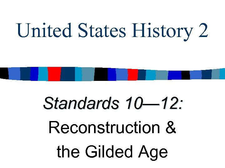 United States History 2 Standards 10— 12: Reconstruction & the Gilded Age