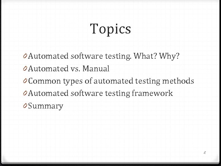 Topics 0 Automated software testing. What? Why? 0 Automated vs. Manual 0 Common types