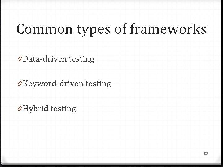 Common types of frameworks 0 Data-driven testing 0 Keyword-driven testing 0 Hybrid testing 23