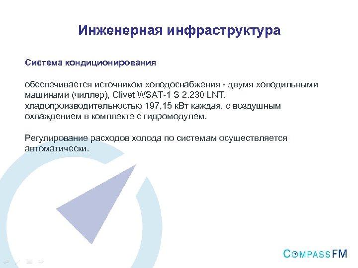 Инженерная инфраструктура Система кондиционирования обеспечивается источником холодоснабжения - двумя холодильными машинами (чиллер), Clivet WSAT-1