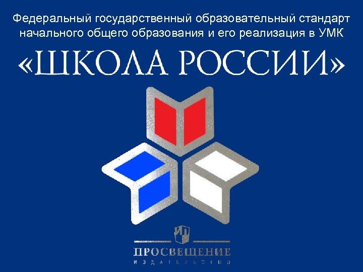 Федеральный государственный образовательный стандарт начального общего образования и его реализация в УМК
