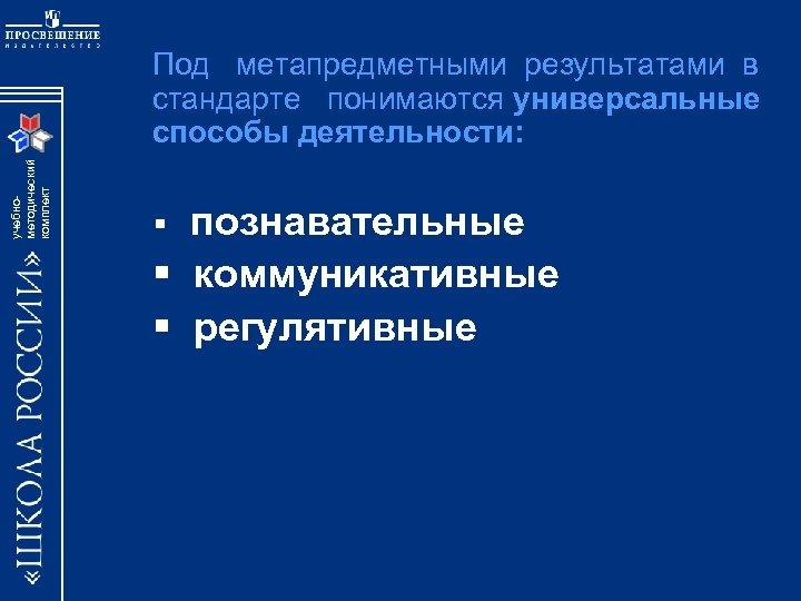 учебнометодический комплект Под метапредметными результатами в стандарте понимаются универсальные способы деятельности: § познавательные §