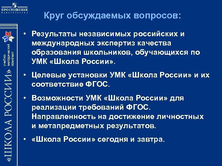 учебнометодический комплект Круг обсуждаемых вопросов: • Результаты независимых российских и международных экспертиз качества образования
