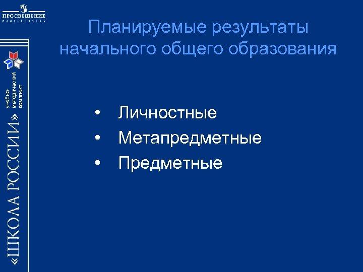 учебнометодический комплект Планируемые результаты начального общего образования • Личностные • Метапредметные • Предметные