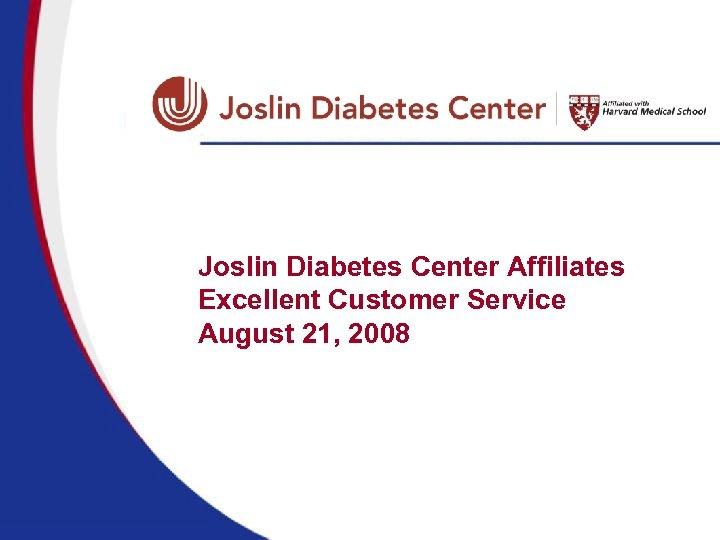 Joslin Diabetes Center Affiliates Excellent Customer Service August 21, 2008