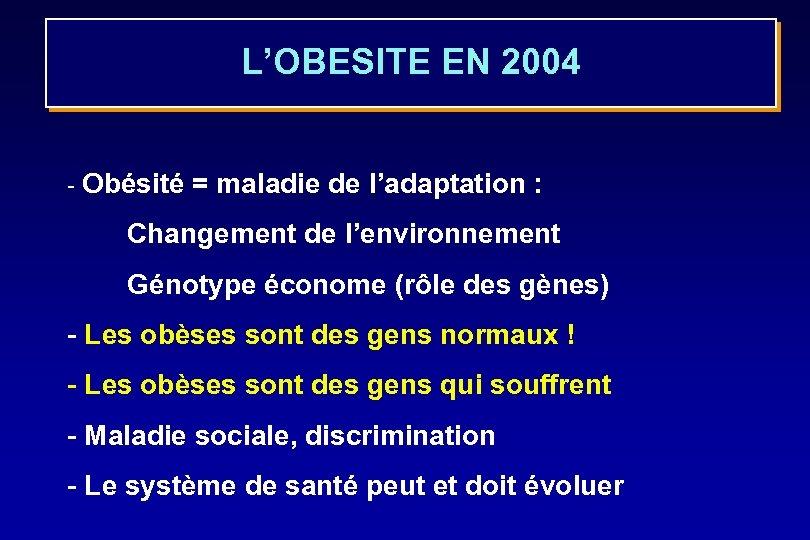 L'OBESITE EN 2004 - Obésité = maladie de l'adaptation : Changement de l'environnement Génotype