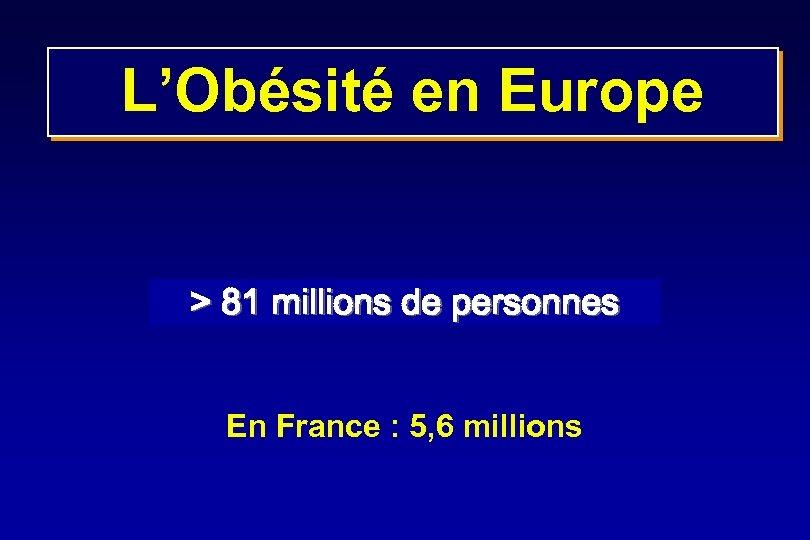 L'Obésité en Europe > 81 millions de personnes En France : 5, 6 millions