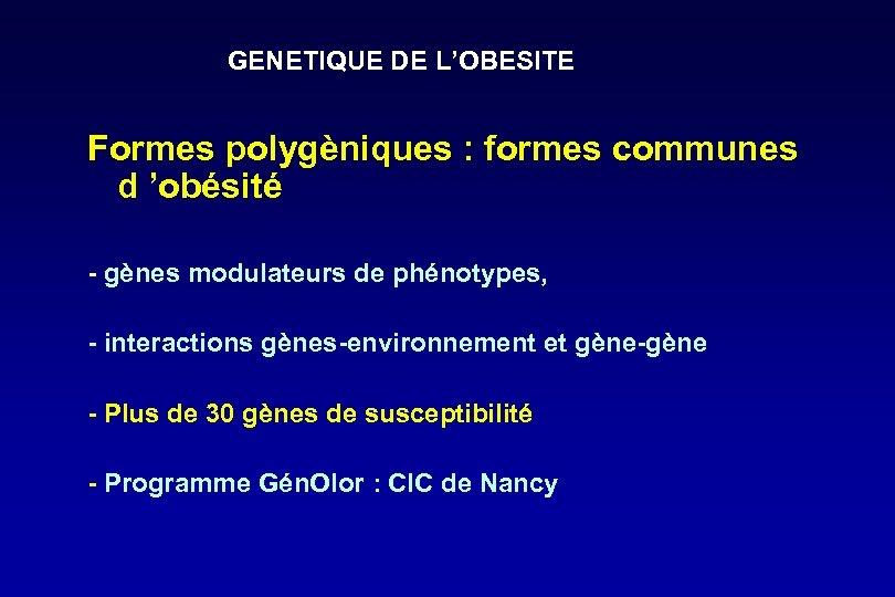 GENETIQUE DE L'OBESITE Formes polygèniques : formes communes d 'obésité - gènes modulateurs de