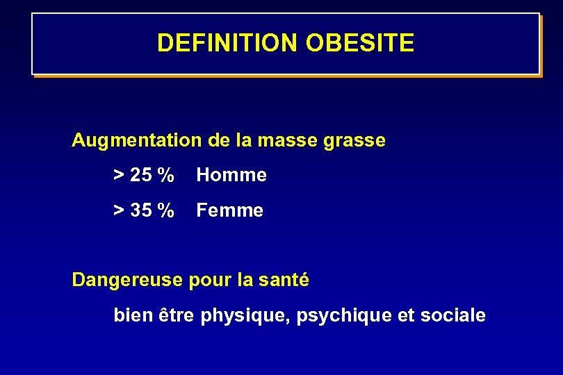 DEFINITION OBESITE Augmentation de la masse grasse > 25 % Homme > 35 %