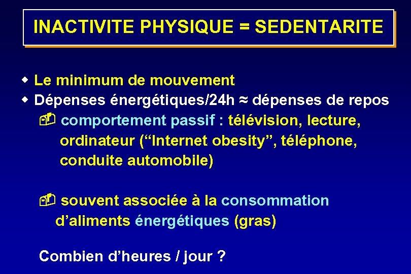 INACTIVITE PHYSIQUE = SEDENTARITE w Le minimum de mouvement w Dépenses énergétiques/24 h ≈