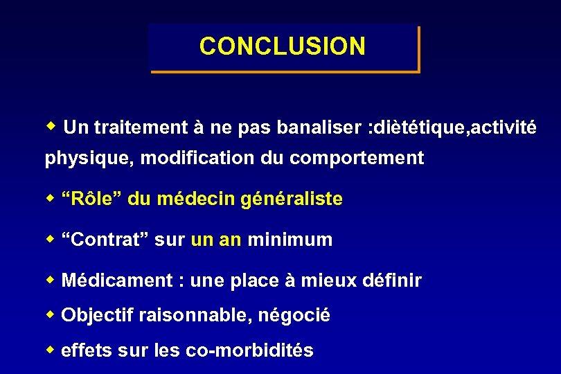 CONCLUSION w Un traitement à ne pas banaliser : diètétique, activité physique, modification du