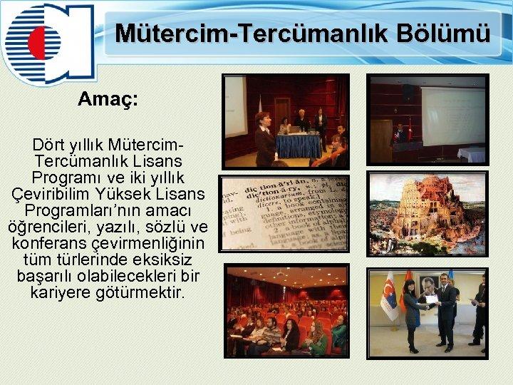 Mütercim-Tercümanlık Bölümü Amaç: Dört yıllık Mütercim- Tercümanlık Lisans Programı ve iki yıllık Çeviribilim Yüksek
