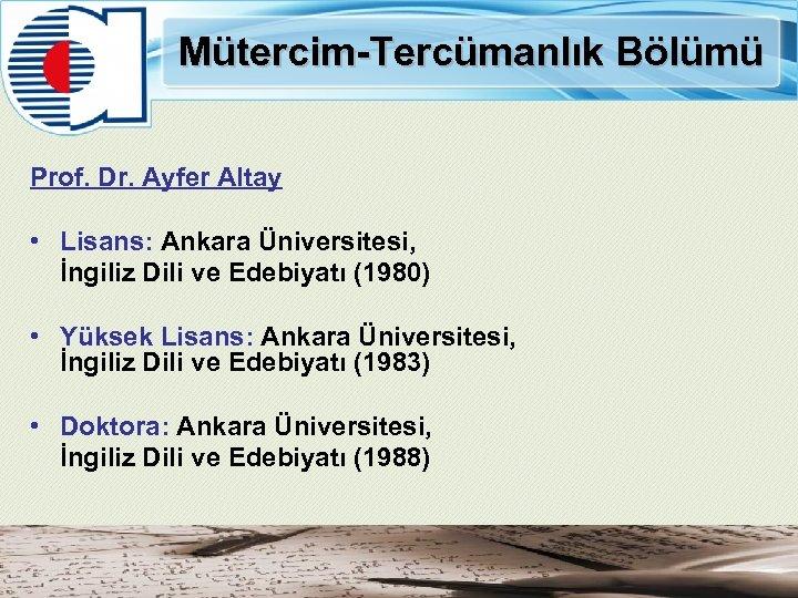 Mütercim-Tercümanlık Bölümü Prof. Dr. Ayfer Altay • Lisans: Ankara Üniversitesi, İngiliz Dili ve Edebiyatı