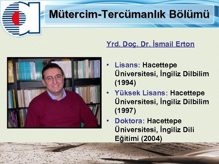 Mütercim-Tercümanlık Bölümü Yrd. Doç. Dr. İsmail Erton • Lisans: Hacettepe Üniversitesi, İngiliz Dilbilim (1994)