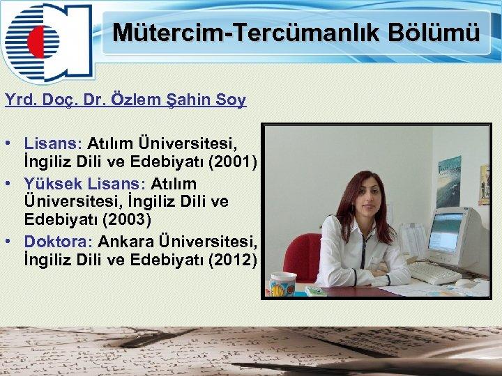 Mütercim-Tercümanlık Bölümü Yrd. Doç. Dr. Özlem Şahin Soy • Lisans: Atılım Üniversitesi, İngiliz Dili
