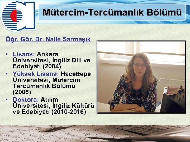 Mütercim-Tercümanlık Bölümü Öğr. Gör. Dr. Naile Sarmaşık • Lisans: Ankara Üniversitesi, İngiliz Dili ve