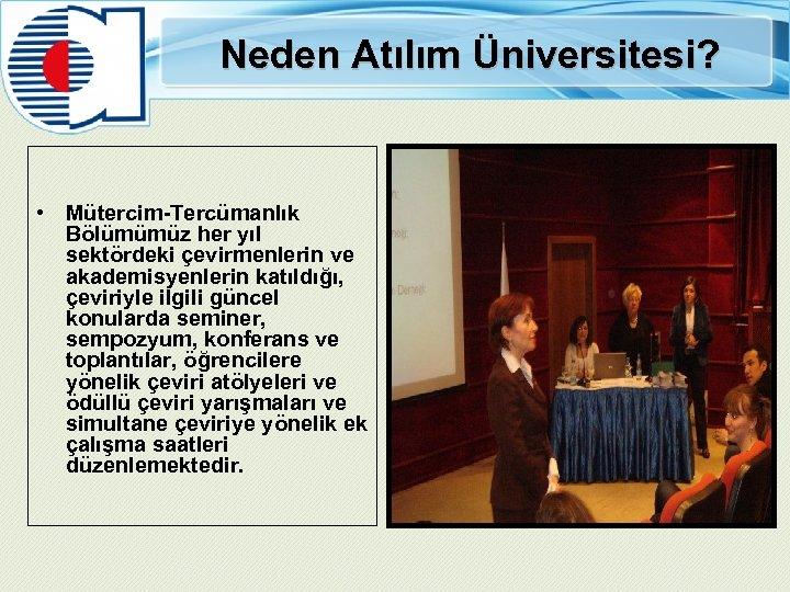Neden Atılım Üniversitesi? • Mütercim-Tercümanlık Bölümümüz her yıl sektördeki çevirmenlerin ve akademisyenlerin katıldığı, çeviriyle