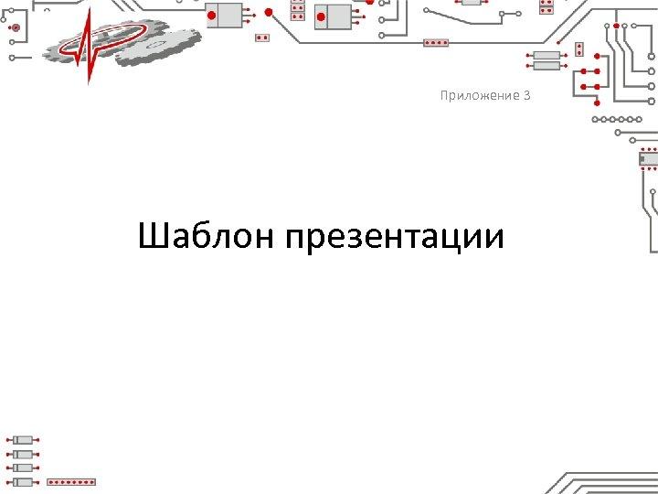 Приложение 3 Шаблон презентации 1