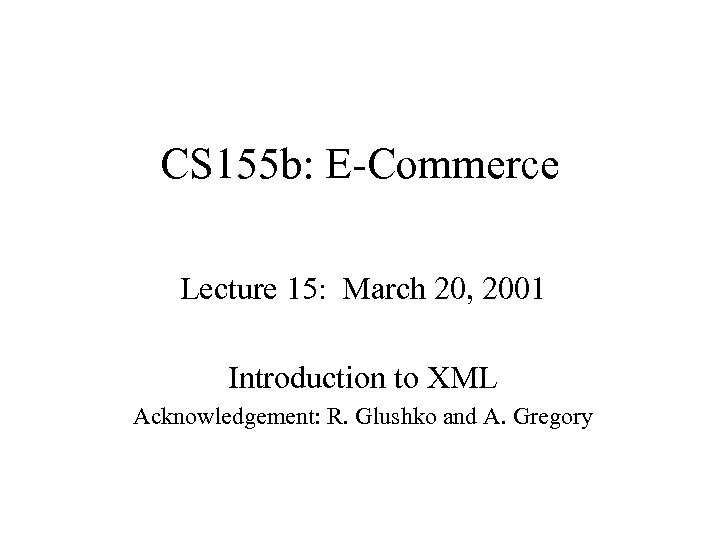 CS 155 b: E-Commerce Lecture 15: March 20, 2001 Introduction to XML Acknowledgement: R.