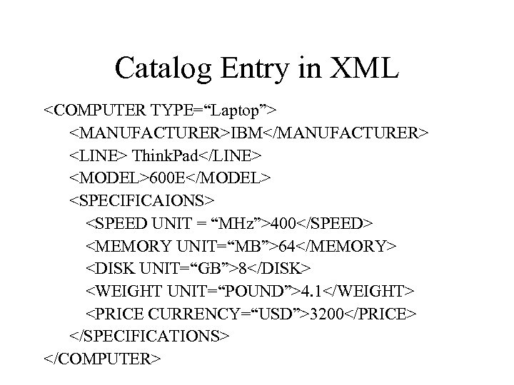 "Catalog Entry in XML <COMPUTER TYPE=""Laptop""> <MANUFACTURER>IBM</MANUFACTURER> <LINE> Think. Pad</LINE> <MODEL>600 E</MODEL> <SPECIFICAIONS> <SPEED"