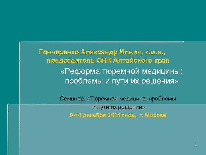 Гончаренко Александр Ильич, к. м. н. , председатель ОНК Алтайского края «Реформа тюремной
