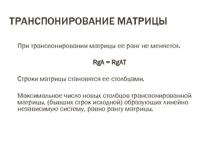 ТРАНСПОНИРОВАНИЕ МАТРИЦЫ При транспонировании матрицы ее ранг не меняется. Rg. A = Rg. AT