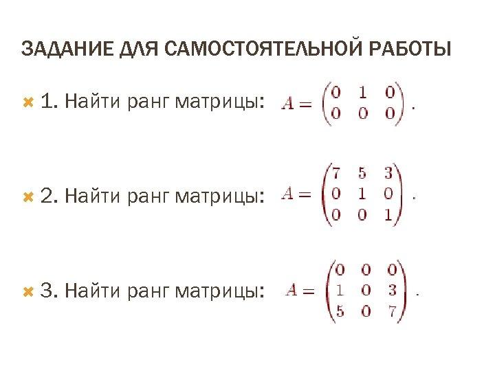 ЗАДАНИЕ ДЛЯ САМОСТОЯТЕЛЬНОЙ РАБОТЫ 1. Найти ранг матрицы: 2. Найти ранг матрицы: 3. Найти