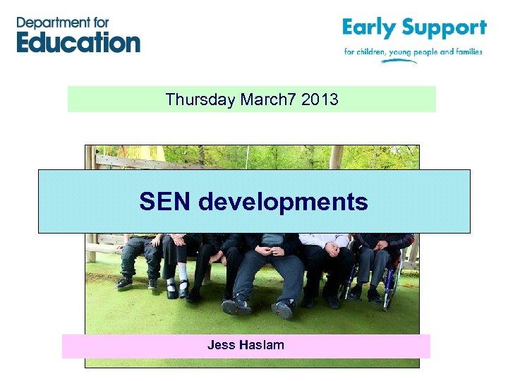 Thursday March 7 2013 SEN developments Jess Haslam