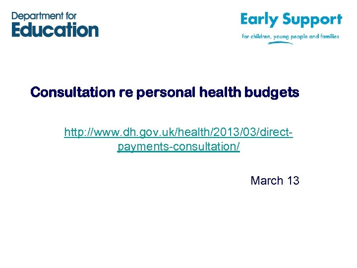 Consultation re personal health budgets http: //www. dh. gov. uk/health/2013/03/directpayments-consultation/ March 13