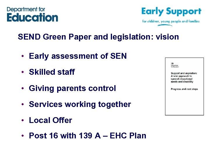 SEND Green Paper and legislation: vision • Early assessment of SEN • Skilled staff