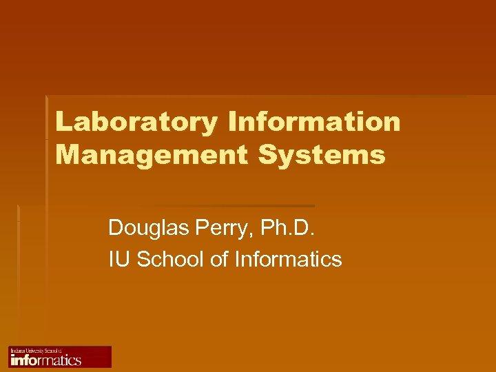 Laboratory Information Management Systems Douglas Perry, Ph. D. IU School of Informatics