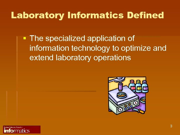 Laboratory Informatics Defined § The specialized application of information technology to optimize and extend