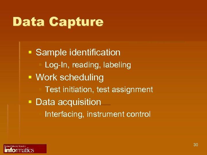 Data Capture § Sample identification § Log-In, reading, labeling § Work scheduling § Test