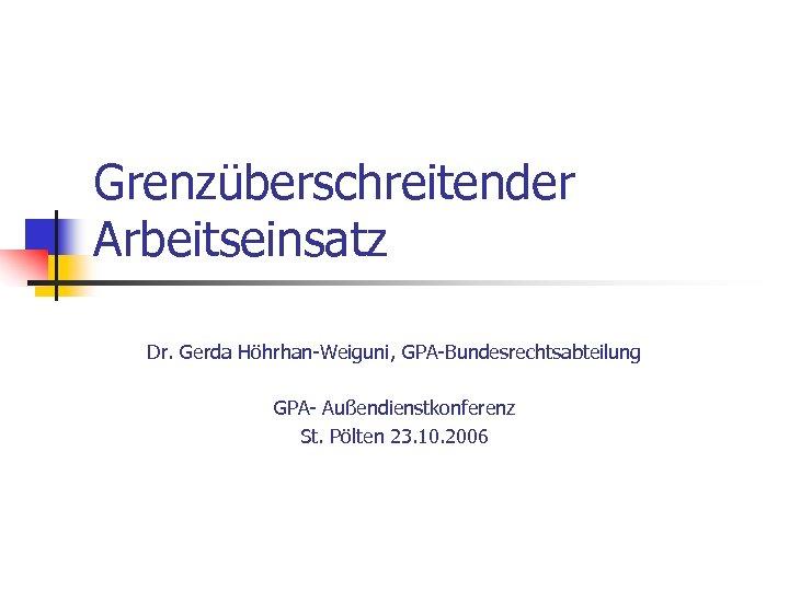 Grenzüberschreitender Arbeitseinsatz Dr. Gerda Höhrhan-Weiguni, GPA-Bundesrechtsabteilung GPA- Außendienstkonferenz St. Pölten 23. 10. 2006