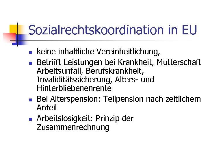 Sozialrechtskoordination in EU n n keine inhaltliche Vereinheitlichung, Betrifft Leistungen bei Krankheit, Mutterschaft Arbeitsunfall,
