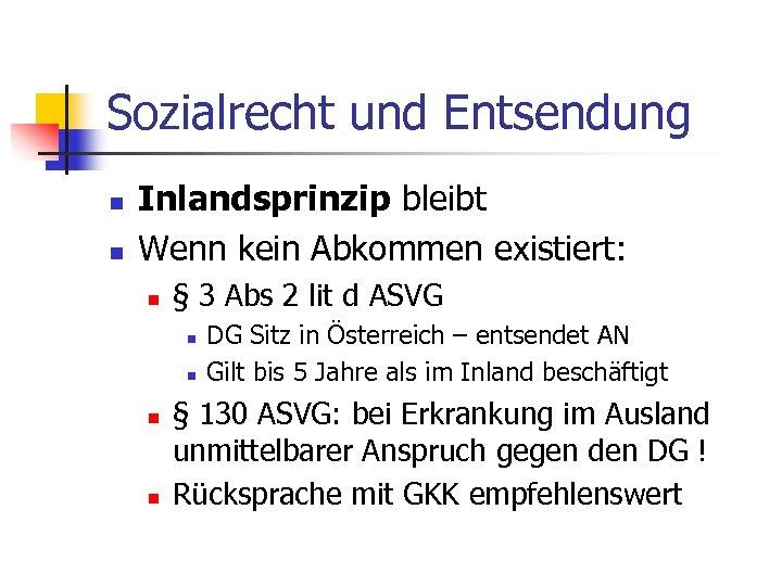 Sozialrecht und Entsendung n n Inlandsprinzip bleibt Wenn kein Abkommen existiert: n § 3