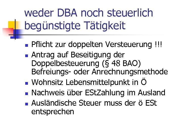 weder DBA noch steuerlich begünstigte Tätigkeit n n n Pflicht zur doppelten Versteuerung !!!