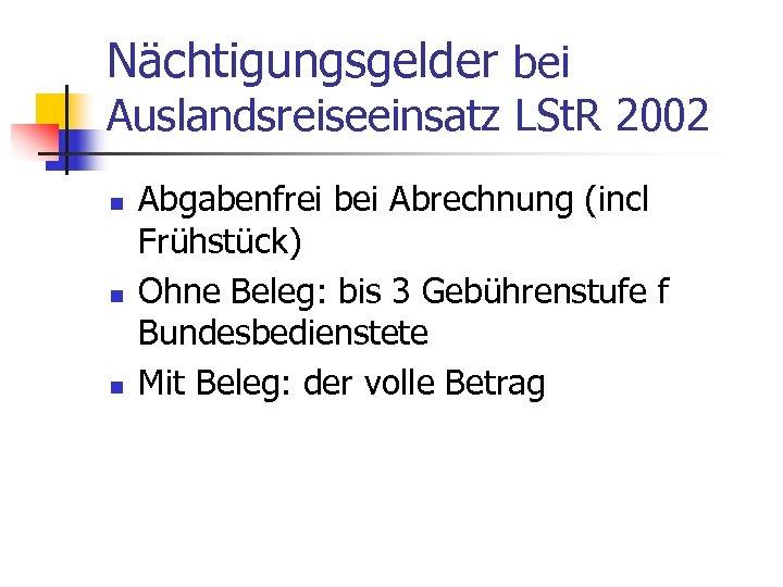 Nächtigungsgelder bei Auslandsreiseeinsatz LSt. R 2002 n n n Abgabenfrei bei Abrechnung (incl Frühstück)