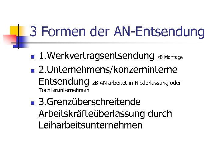 3 Formen der AN-Entsendung n n 1. Werkvertragsentsendung z. B Montage 2. Unternehmens/konzerninterne Entsendung