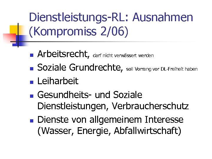 Dienstleistungs-RL: Ausnahmen (Kompromiss 2/06) n n n Arbeitsrecht, darf nicht verwässert werden Soziale Grundrechte,