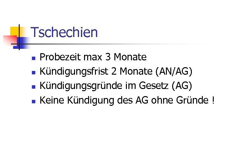 Tschechien n n Probezeit max 3 Monate Kündigungsfrist 2 Monate (AN/AG) Kündigungsgründe im Gesetz