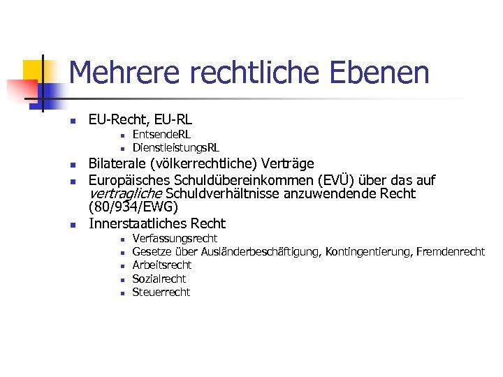Mehrere rechtliche Ebenen n EU-Recht, EU-RL n n n Entsende. RL Dienstleistungs. RL Bilaterale