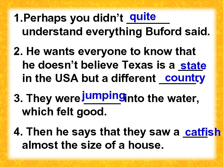 quite 1. Perhaps you didn't _______ understand everything Buford said. 2. He wants everyone