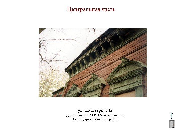 Центральная часть ул. Муштари, 14 а Дом Гоппена – М. И. Оконнишникова. 1844 г.