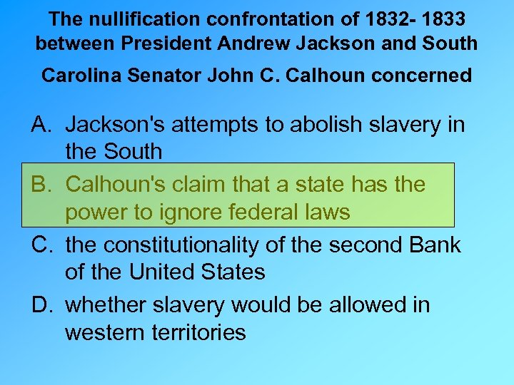 the differing opinions of john c calhoun and andrew jackson on the issue of the nullification of the Inspired by john c calhoun's final speech, delivered on his behalf on march 4, webster responded three days later with one of his greatest orations webster was personally opposed to slavery , but accommodated southern concerns because of his deeply held belief that the preservation of the union was more important than any other issue.